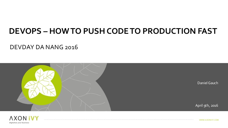 [DevDay 2016] DevOps – How to push code to production fast -Speaker: Daniel Gauch – Head of Development & Vice President at AXON IVY AG