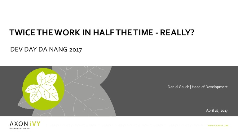 [DevDay 2017] Twice the work in half the time - really? - Speaker: Daniel Gauch - Head of Development at Axon Ivy AG